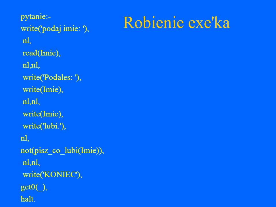 Robienie exe ka pytanie:- write( podaj imie: ), nl, read(Imie),