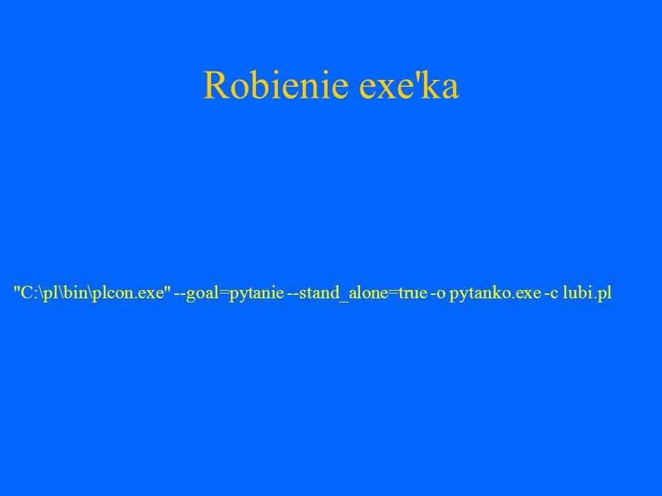 Robienie exe ka C:\pl\bin\plcon.exe --goal=pytanie --stand_alone=true -o pytanko.exe -c lubi.pl
