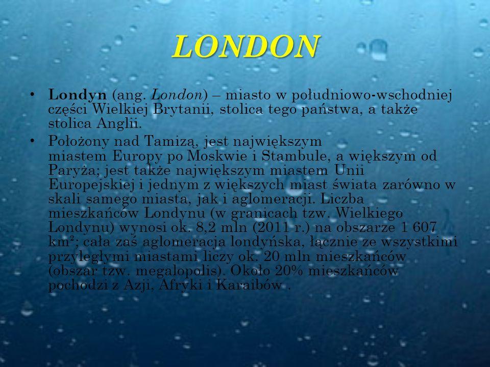 LONDON Londyn (ang. London) – miasto w południowo-wschodniej części Wielkiej Brytanii, stolica tego państwa, a także stolica Anglii.