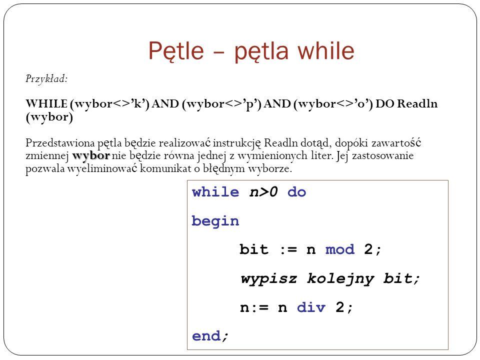 Pętle – pętla while while n>0 do begin bit := n mod 2;