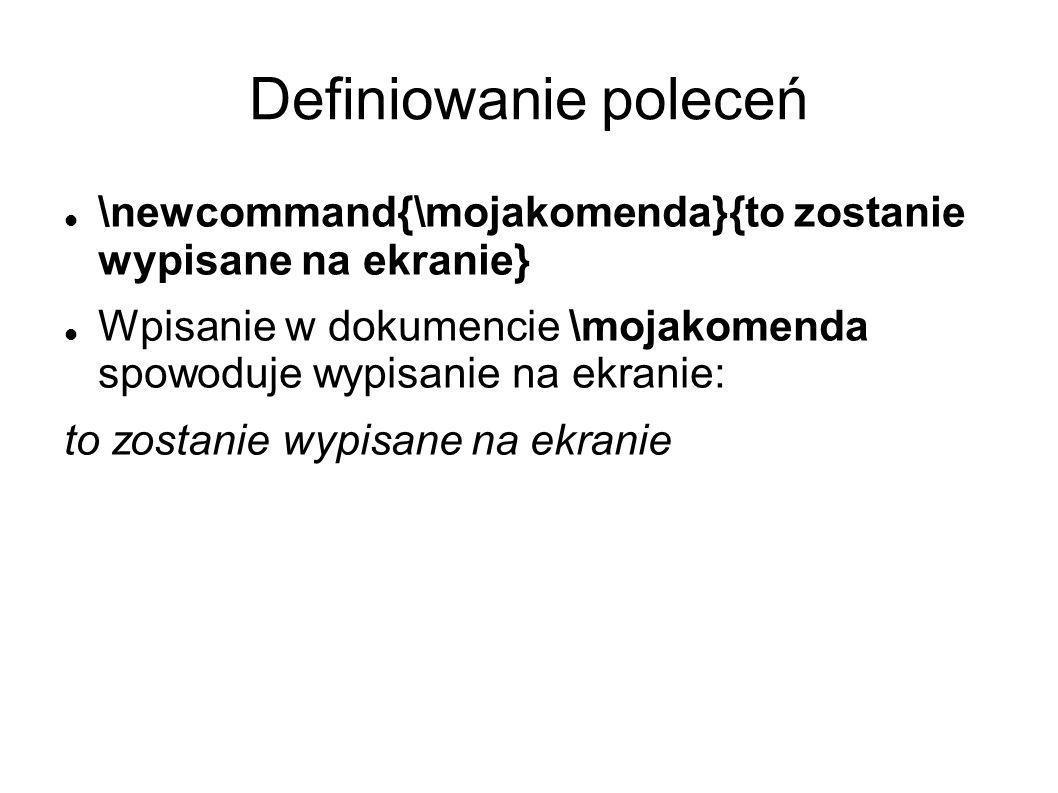 Definiowanie poleceń \newcommand{\mojakomenda}{to zostanie wypisane na ekranie} Wpisanie w dokumencie \mojakomenda spowoduje wypisanie na ekranie: