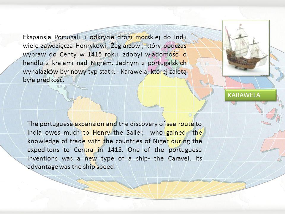 Ekspansja Portugalii i odkrycie drogi morskiej do Indii wiele zawdzięcza Henrykowi Żeglarzowi, który podczas wypraw do Centy w 1415 roku, zdobył wiadomości o handlu z krajami nad Nigrem. Jednym z portugalskich wynalazków był nowy typ statku- Karawela, której zaletą była prędkość.