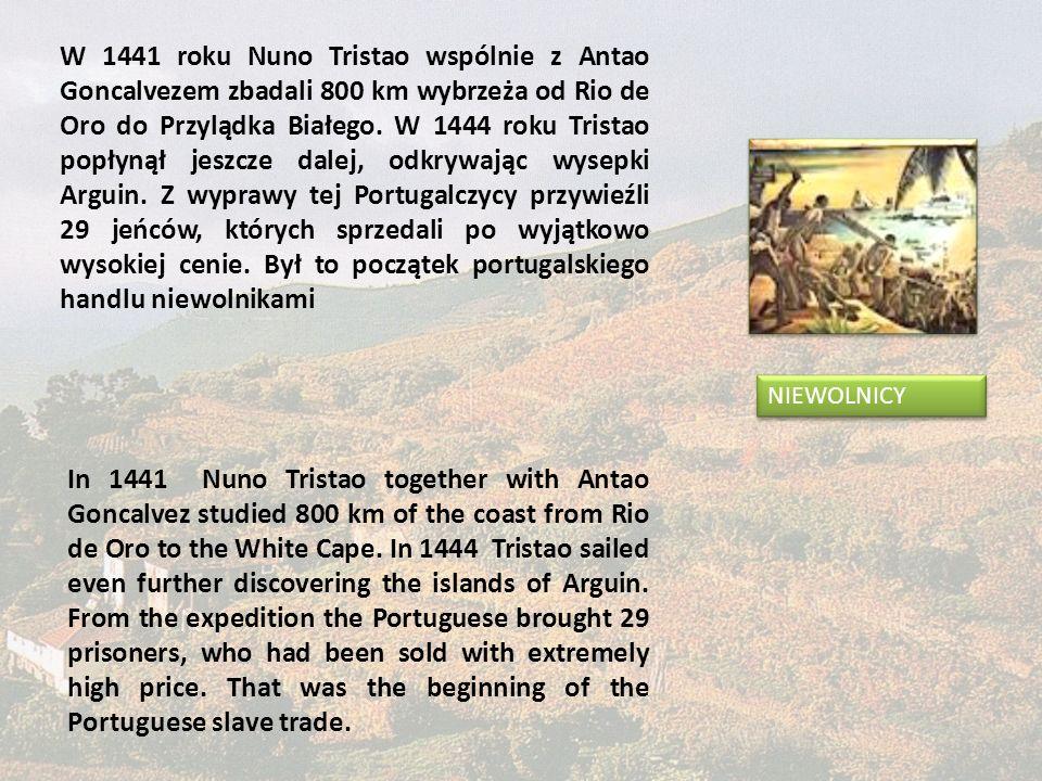 W 1441 roku Nuno Tristao wspólnie z Antao Goncalvezem zbadali 800 km wybrzeża od Rio de Oro do Przylądka Białego. W 1444 roku Tristao popłynął jeszcze dalej, odkrywając wysepki Arguin. Z wyprawy tej Portugalczycy przywieźli 29 jeńców, których sprzedali po wyjątkowo wysokiej cenie. Był to początek portugalskiego handlu niewolnikami