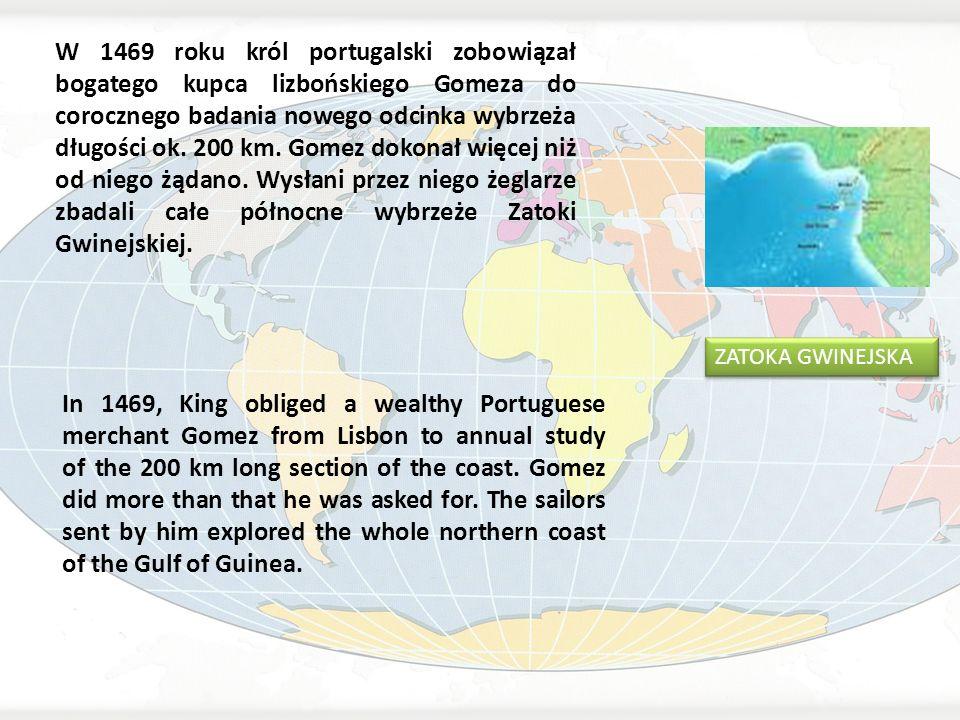 W 1469 roku król portugalski zobowiązał bogatego kupca lizbońskiego Gomeza do corocznego badania nowego odcinka wybrzeża długości ok. 200 km. Gomez dokonał więcej niż od niego żądano. Wysłani przez niego żeglarze zbadali całe północne wybrzeże Zatoki Gwinejskiej.