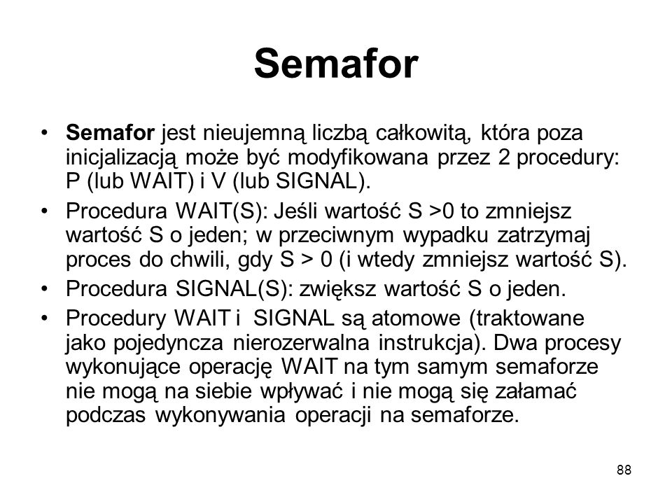 Semafor Semafor jest nieujemną liczbą całkowitą, która poza inicjalizacją może być modyfikowana przez 2 procedury: P (lub WAIT) i V (lub SIGNAL).