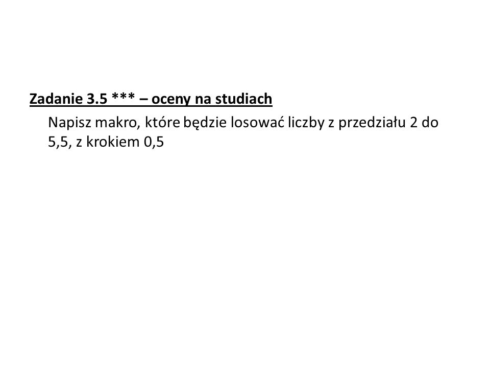 Zadanie 3.5 *** – oceny na studiach Napisz makro, które będzie losować liczby z przedziału 2 do 5,5, z krokiem 0,5