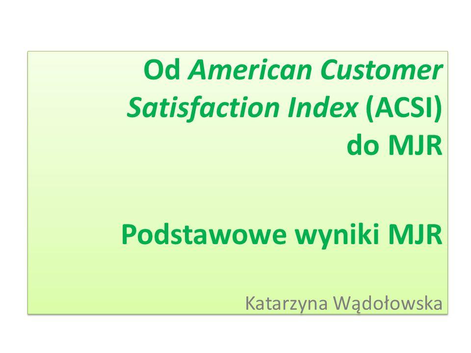 Od American Customer Satisfaction Index (ACSI) do MJR Podstawowe wyniki MJR Katarzyna Wądołowska