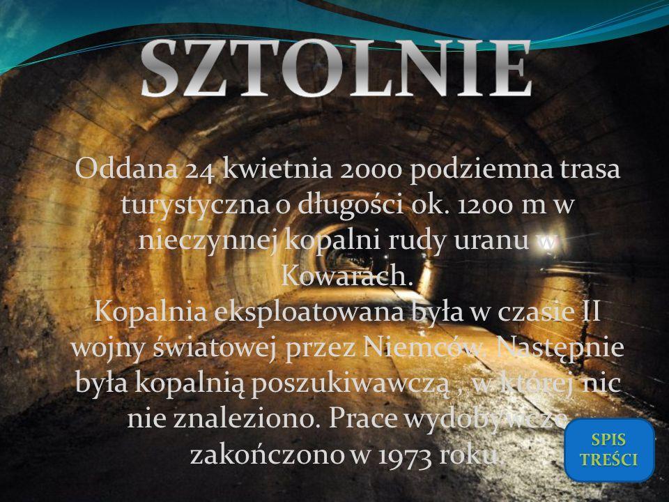 SZTOLNIE Oddana 24 kwietnia 2000 podziemna trasa turystyczna o długości ok. 1200 m w nieczynnej kopalni rudy uranu w Kowarach.