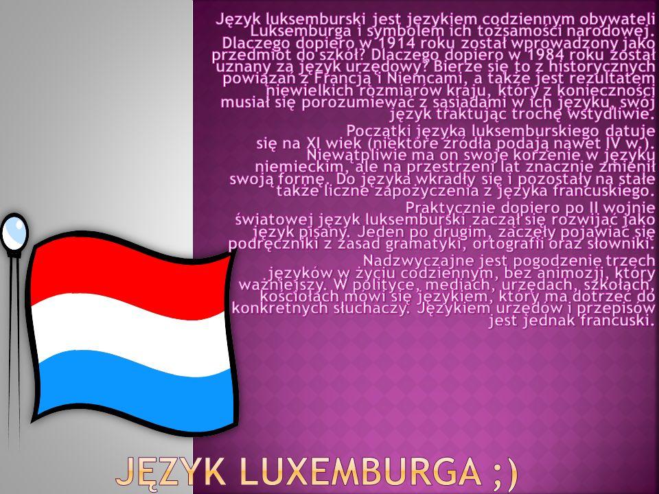Język luksemburski jest językiem codziennym obywateli Luksemburga i symbolem ich tożsamości narodowej. Dlaczego dopiero w 1914 roku został wprowadzony jako przedmiot do szkół Dlaczego dopiero w 1984 roku został uznany za język urzędowy Bierze się to z historycznych powiązań z Francją i Niemcami, a także jest rezultatem niewielkich rozmiarów kraju, który z konieczności musiał się porozumiewać z sąsiadami w ich języku, swój język traktując trochę wstydliwie.