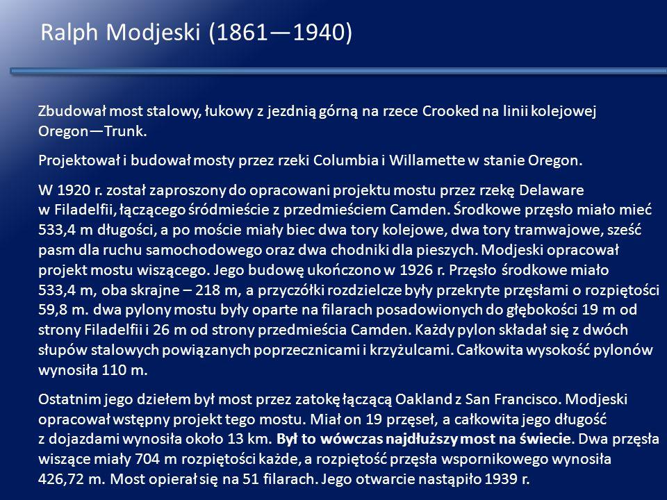 Ralph Modjeski (1861—1940) Zbudował most stalowy, łukowy z jezdnią górną na rzece Crooked na linii kolejowej Oregon—Trunk.