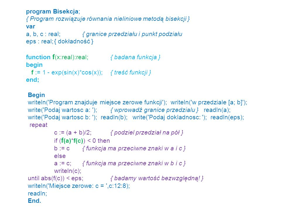 program Bisekcja; { Program rozwiązuje równania nieliniowe metodą bisekcji } var a, b, c : real; { granice przedziału i punkt podziału.