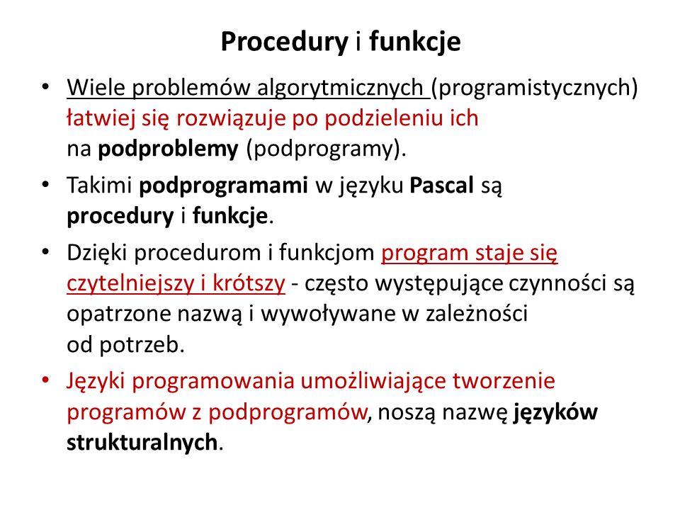 Procedury i funkcje Wiele problemów algorytmicznych (programistycznych) łatwiej się rozwiązuje po podzieleniu ich na podproblemy (podprogramy).