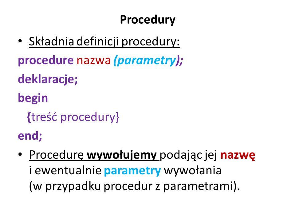 Procedury Składnia definicji procedury: procedure nazwa (parametry); deklaracje; begin. {treść procedury}