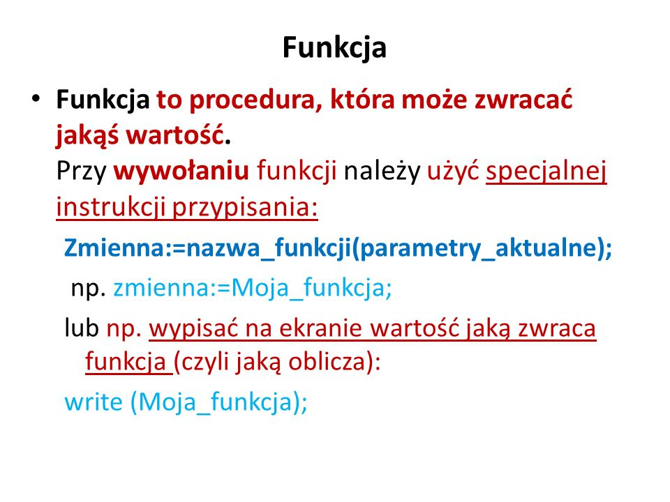 Funkcja Funkcja to procedura, która może zwracać jakąś wartość. Przy wywołaniu funkcji należy użyć specjalnej instrukcji przypisania: