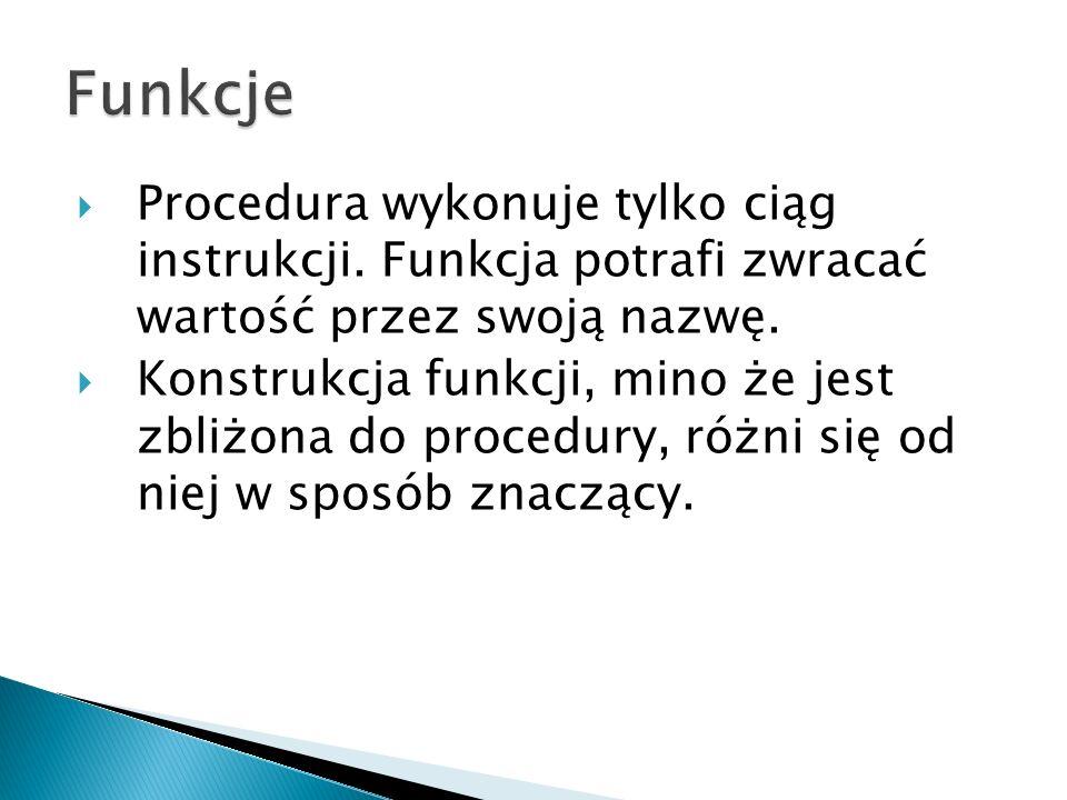 Funkcje Procedura wykonuje tylko ciąg instrukcji. Funkcja potrafi zwracać wartość przez swoją nazwę.