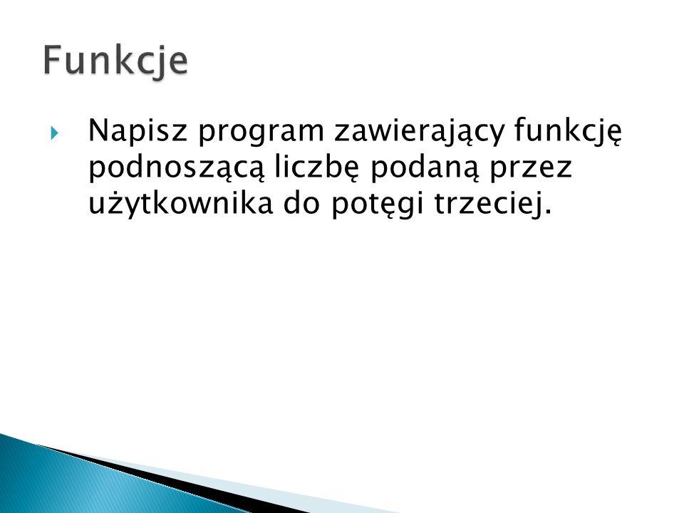 Funkcje Napisz program zawierający funkcję podnoszącą liczbę podaną przez użytkownika do potęgi trzeciej.