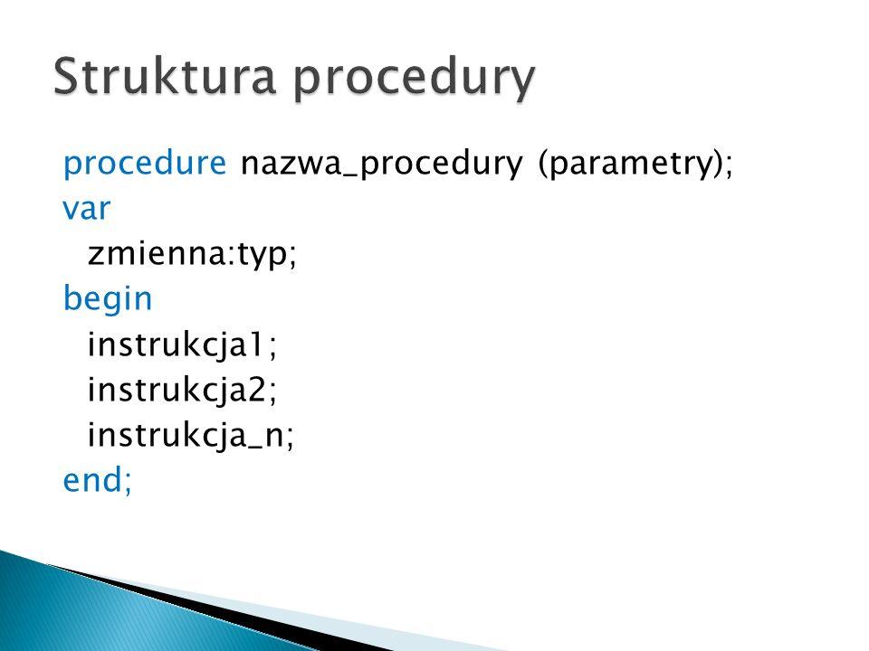 Struktura procedury procedure nazwa_procedury (parametry); var zmienna:typ; begin instrukcja1; instrukcja2; instrukcja_n; end;