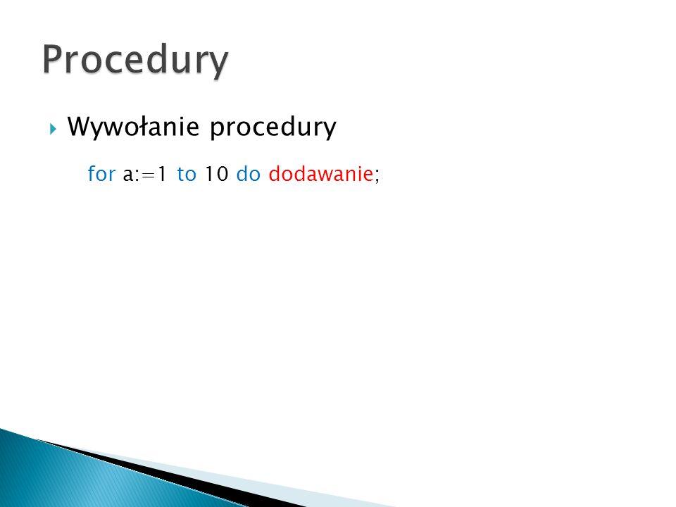 Procedury Wywołanie procedury for a:=1 to 10 do dodawanie;