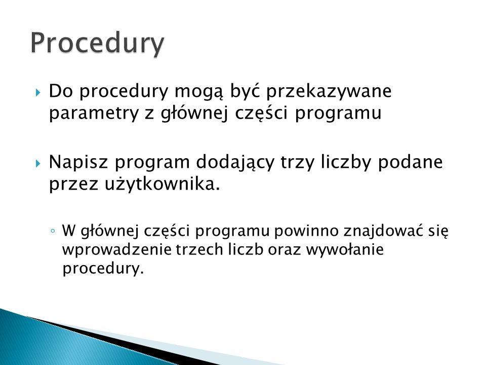 Procedury Do procedury mogą być przekazywane parametry z głównej części programu. Napisz program dodający trzy liczby podane przez użytkownika.