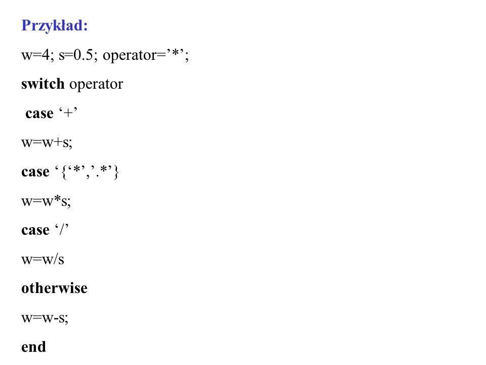 Przykład: w=4; s=0.5; operator='*'; switch operator. case '+' w=w+s; case '{'*','.*'} w=w*s; case '/'