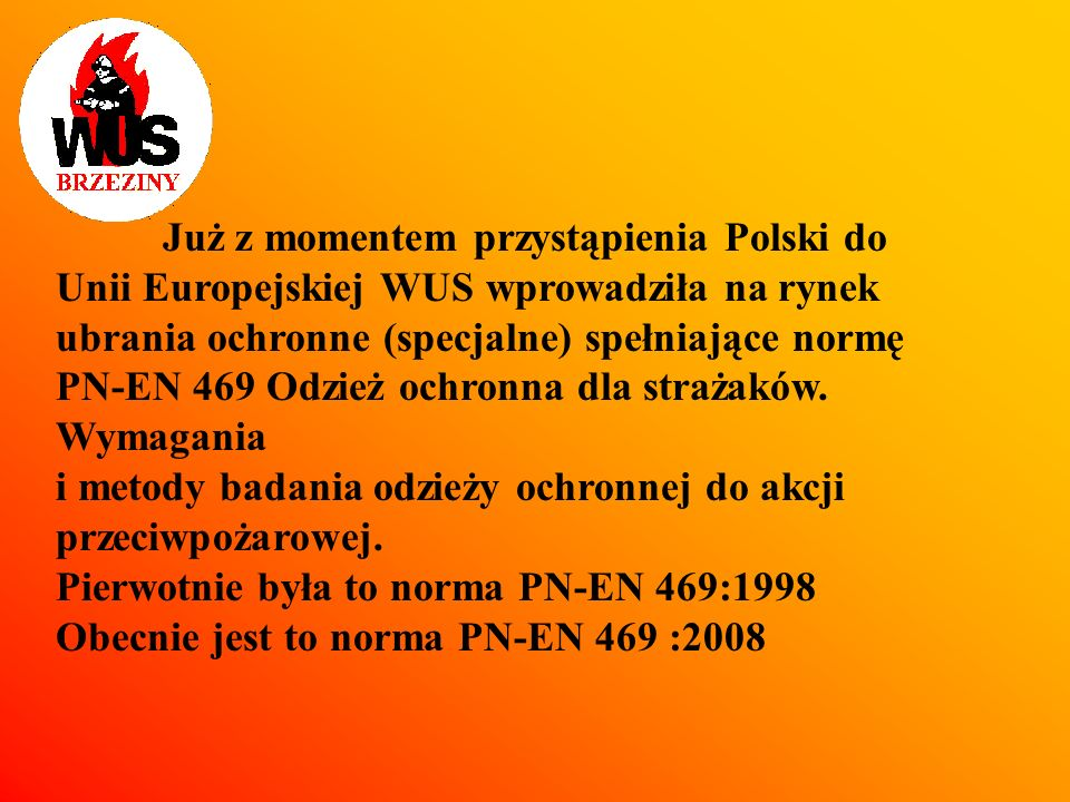 Już z momentem przystąpienia Polski do Unii Europejskiej WUS wprowadziła na rynek ubrania ochronne (specjalne) spełniające normę PN-EN 469 Odzież ochronna dla strażaków. Wymagania i metody badania odzieży ochronnej do akcji przeciwpożarowej. Pierwotnie była to norma PN-EN 469:1998