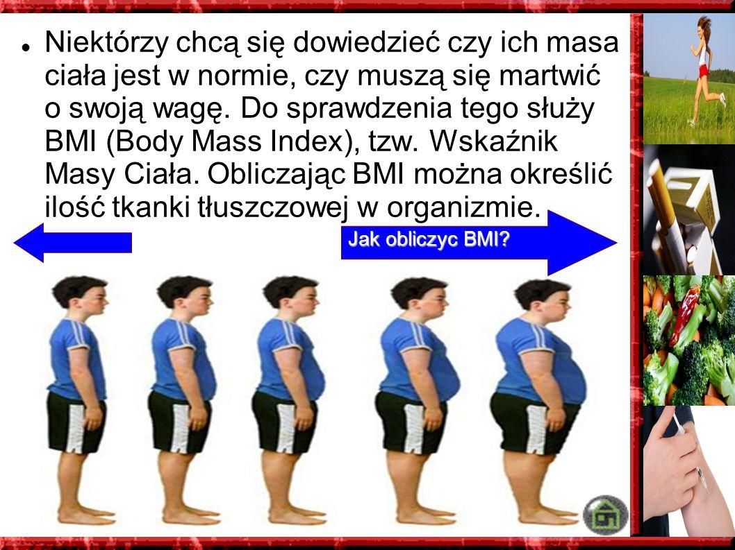 Niektórzy chcą się dowiedzieć czy ich masa ciała jest w normie, czy muszą się martwić o swoją wagę. Do sprawdzenia tego służy BMI (Body Mass Index), tzw. Wskaźnik Masy Ciała. Obliczając BMI można określić ilość tkanki tłuszczowej w organizmie.