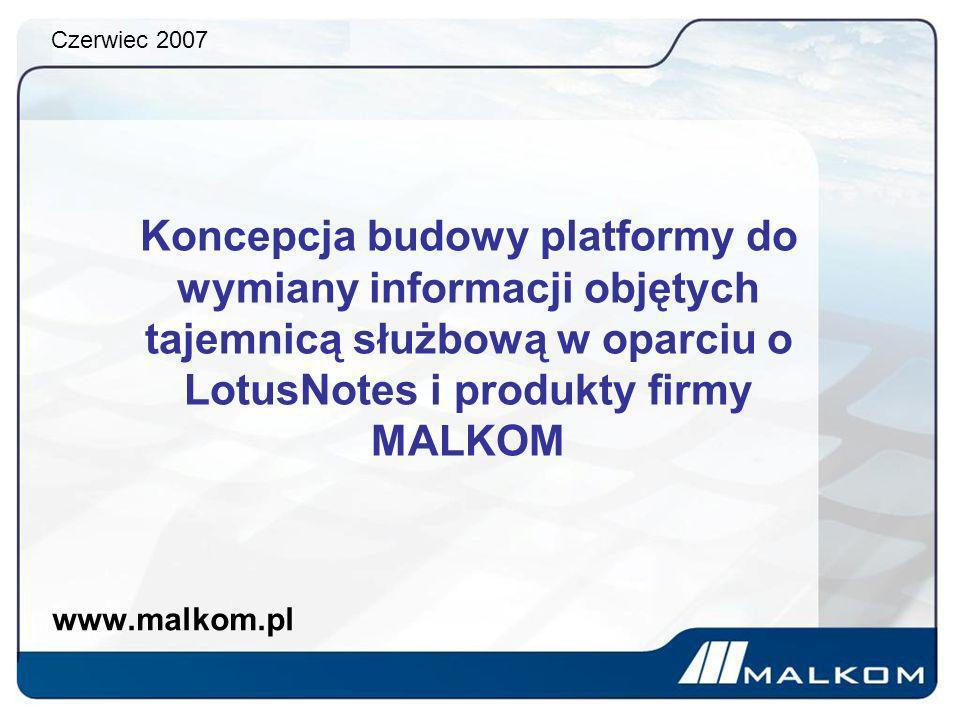 Czerwiec 2007 Koncepcja budowy platformy do wymiany informacji objętych tajemnicą służbową w oparciu o LotusNotes i produkty firmy MALKOM.