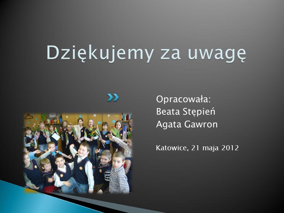 Opracowała: Beata Stępień Agata Gawron Katowice, 21 maja 2012