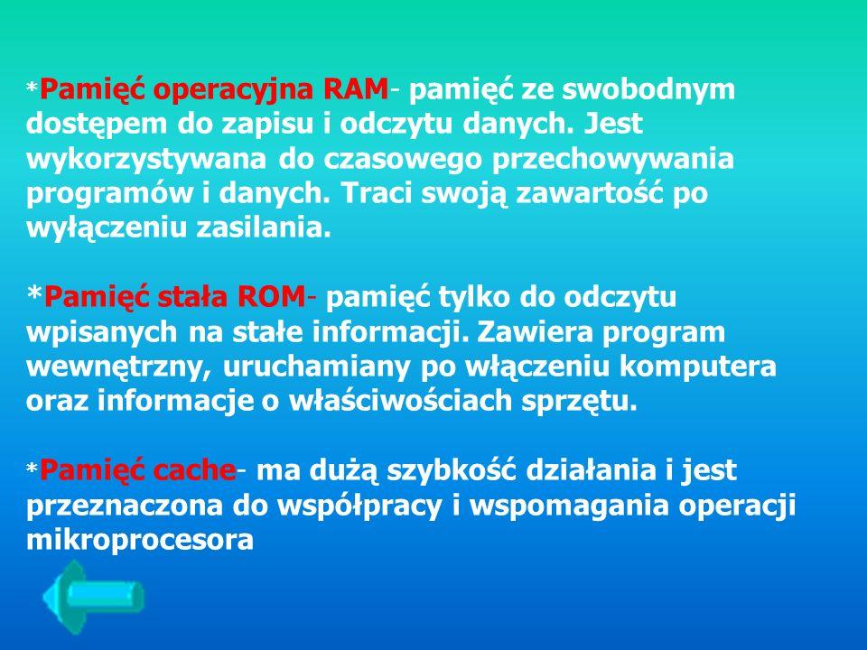 *Pamięć operacyjna RAM- pamięć ze swobodnym dostępem do zapisu i odczytu danych. Jest wykorzystywana do czasowego przechowywania programów i danych. Traci swoją zawartość po wyłączeniu zasilania.