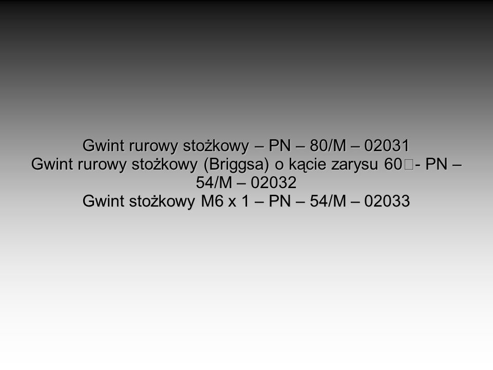 Gwint rurowy stożkowy – PN – 80/M – 02031 Gwint rurowy stożkowy (Briggsa) o kącie zarysu 60- PN – 54/M – 02032 Gwint stożkowy M6 x 1 – PN – 54/M – 02033