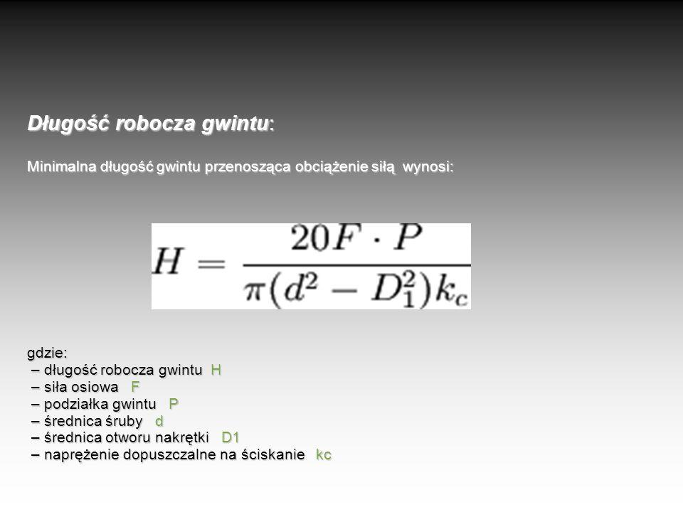 Długość robocza gwintu: Minimalna długość gwintu przenosząca obciążenie siłą wynosi: gdzie: – długość robocza gwintu H – siła osiowa F – podziałka gwintu P – średnica śruby d – średnica otworu nakrętki D1 – naprężenie dopuszczalne na ściskanie kc