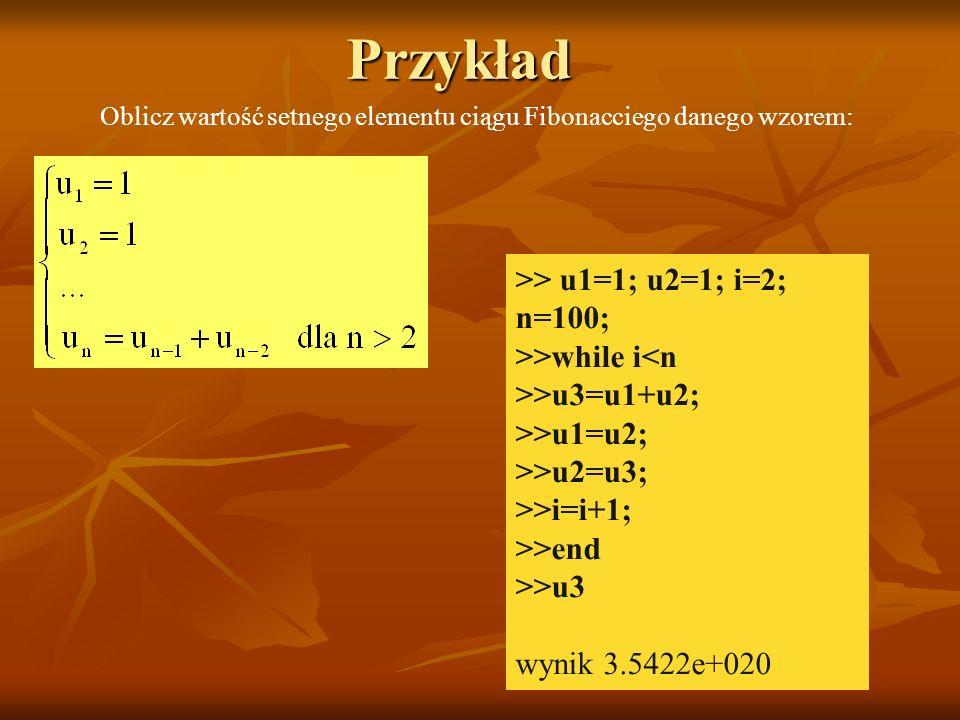 Przykład >> u1=1; u2=1; i=2; n=100; >>while i<n