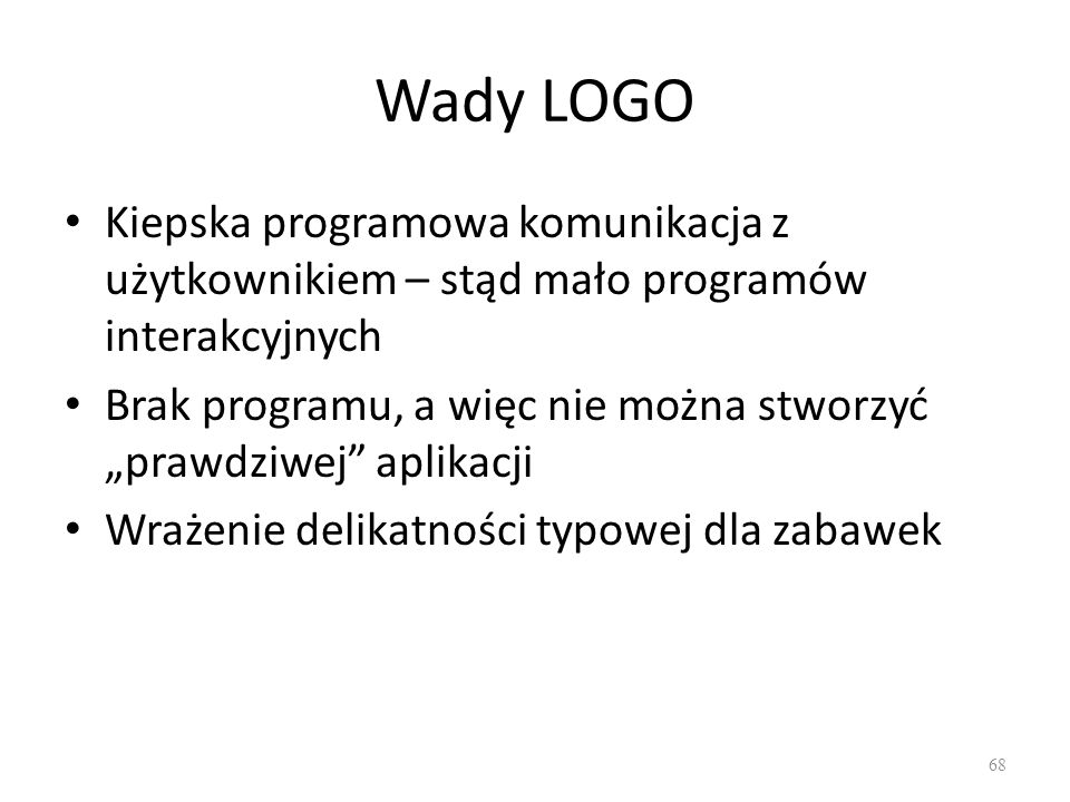 Wady LOGO Kiepska programowa komunikacja z użytkownikiem – stąd mało programów interakcyjnych.