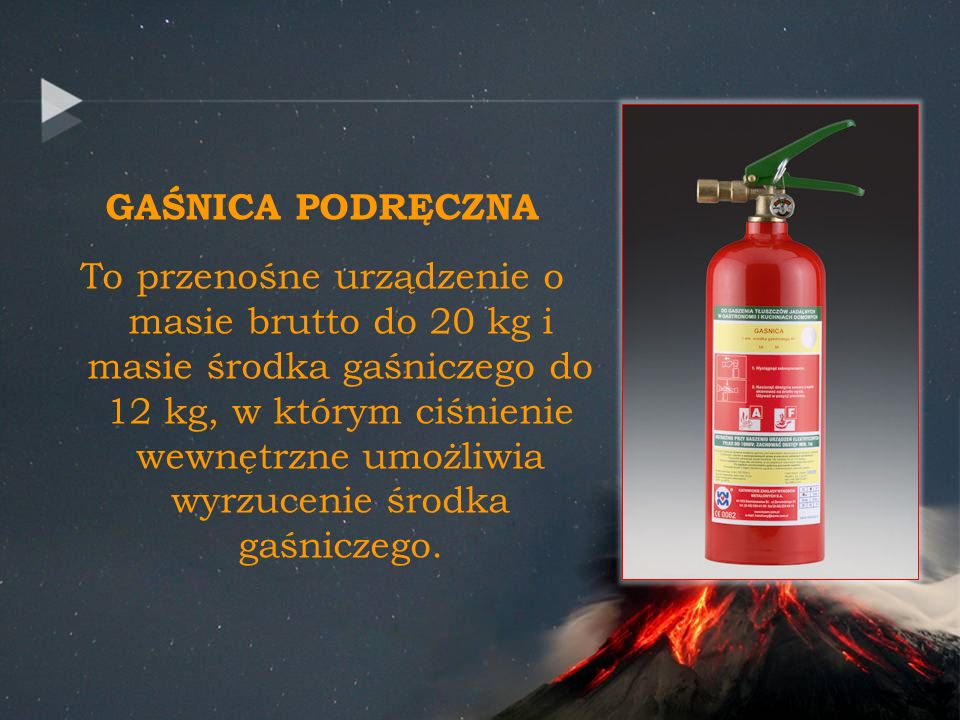 GAŚNICA PODRĘCZNA To przenośne urządzenie o masie brutto do 20 kg i masie środka gaśniczego do 12 kg, w którym ciśnienie wewnętrzne umożliwia wyrzucenie środka gaśniczego.