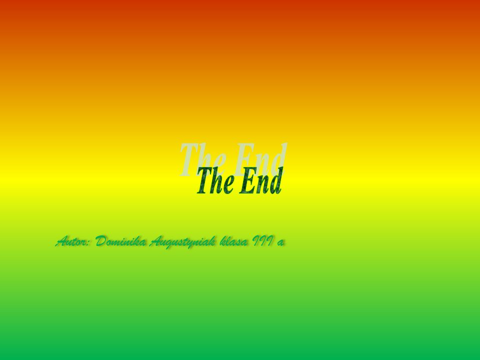 The End Autor: Dominika Augustyniak klasa III a
