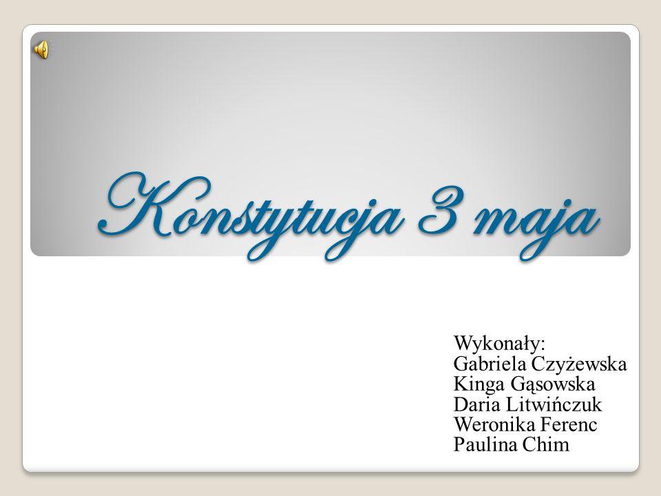Konstytucja 3 maja Wykonały: Gabriela Czyżewska Kinga Gąsowska