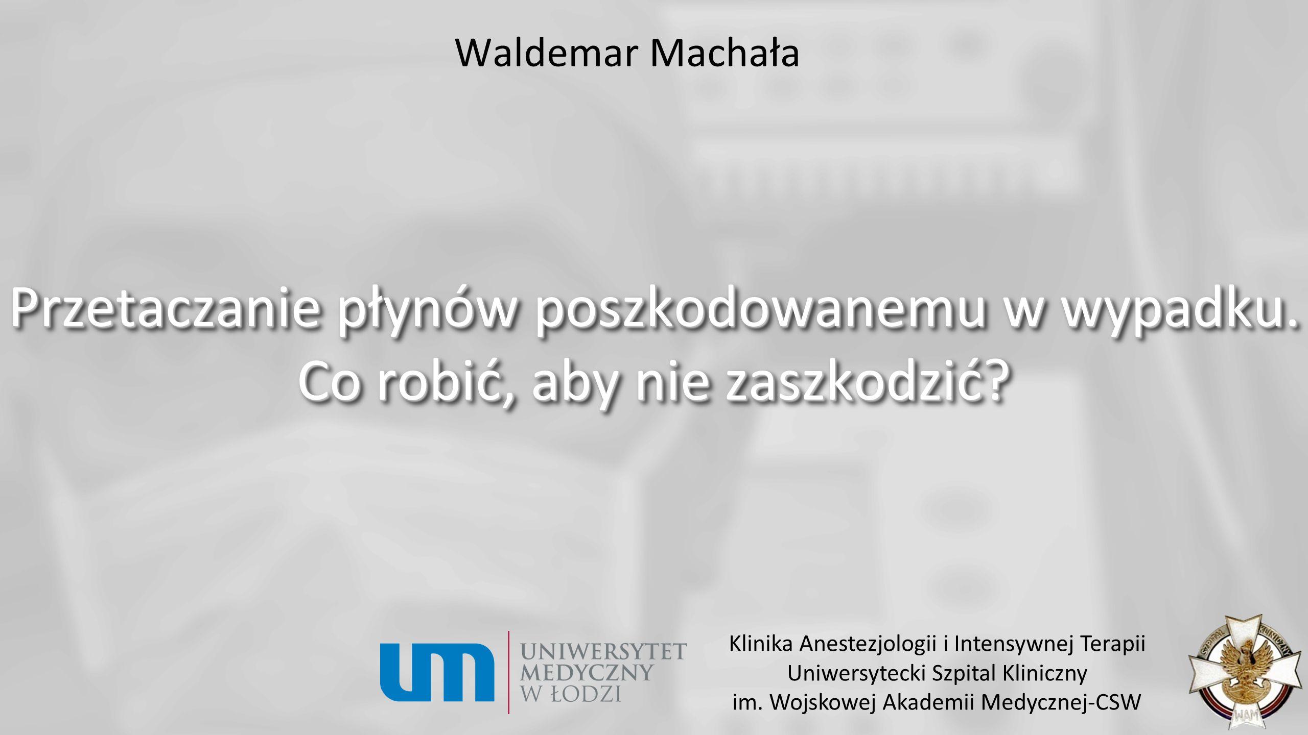 Waldemar Machała Przetaczanie płynów poszkodowanemu w wypadku. Co robić, aby nie zaszkodzić Klinika Anestezjologii i Intensywnej Terapii.