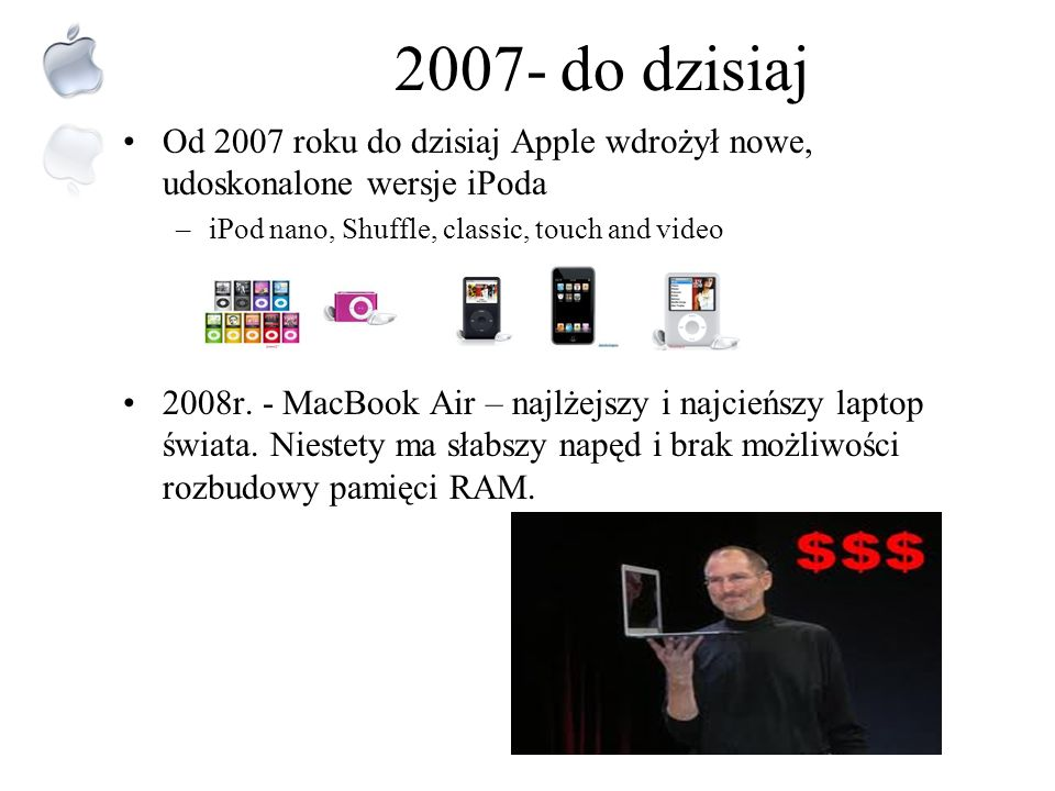 2007- do dzisiaj Od 2007 roku do dzisiaj Apple wdrożył nowe, udoskonalone wersje iPoda. iPod nano, Shuffle, classic, touch and video.