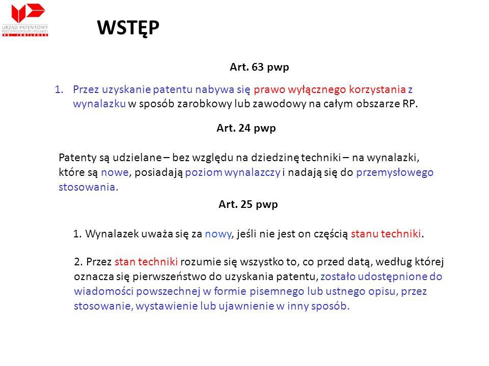 WSTĘP Art. 63 pwp. Przez uzyskanie patentu nabywa się prawo wyłącznego korzystania z wynalazku w sposób zarobkowy lub zawodowy na całym obszarze RP.