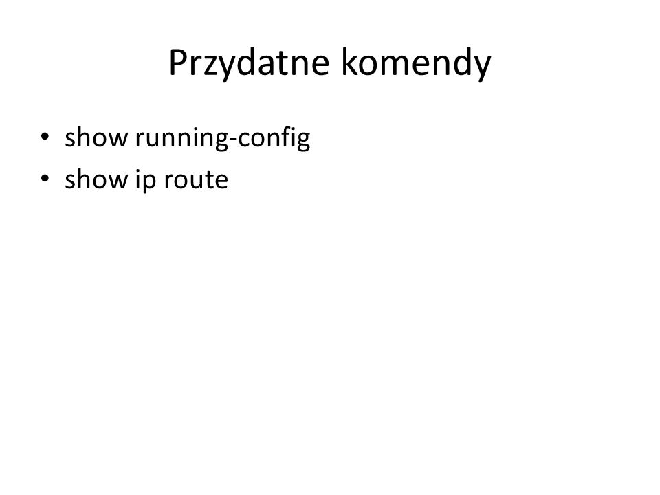 Przydatne komendy show running-config show ip route