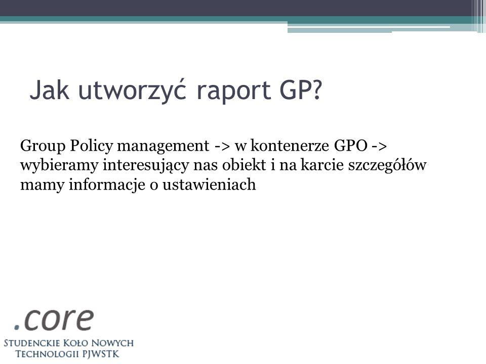 Jak utworzyć raport GP Group Policy management -> w kontenerze GPO -> wybieramy interesujący nas obiekt i na karcie szczegółów.