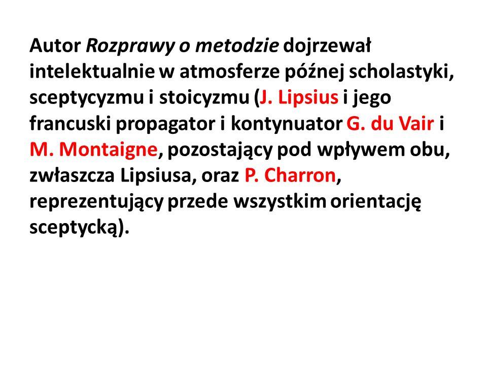 Autor Rozprawy o metodzie dojrzewał intelektualnie w atmosferze późnej scholastyki, sceptycyzmu i stoicyzmu (J.