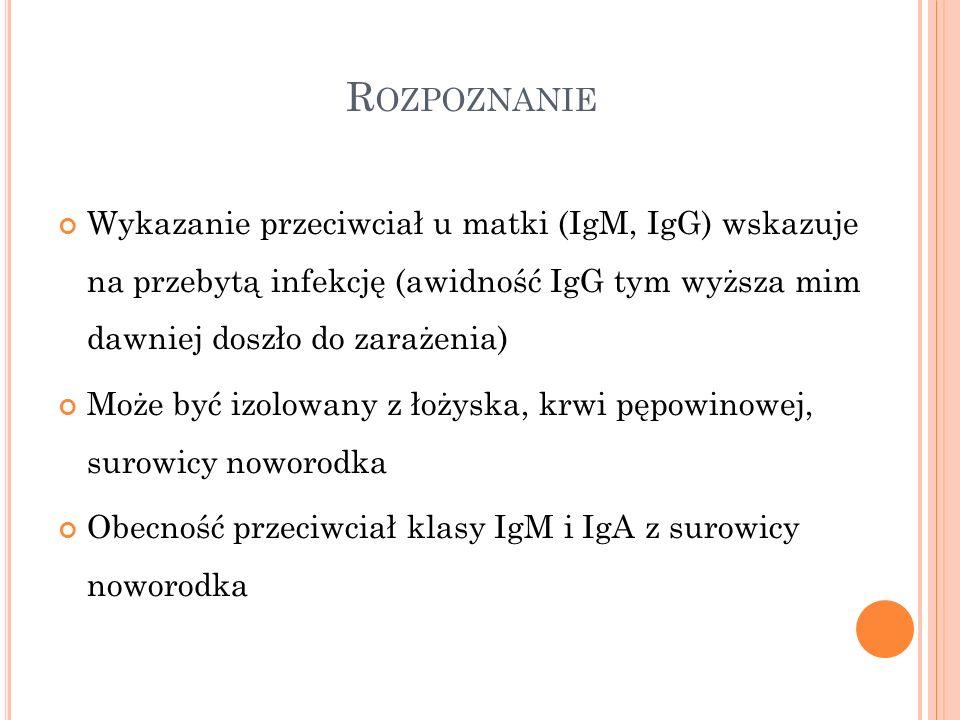 Rozpoznanie Wykazanie przeciwciał u matki (IgM, IgG) wskazuje na przebytą infekcję (awidność IgG tym wyższa mim dawniej doszło do zarażenia)
