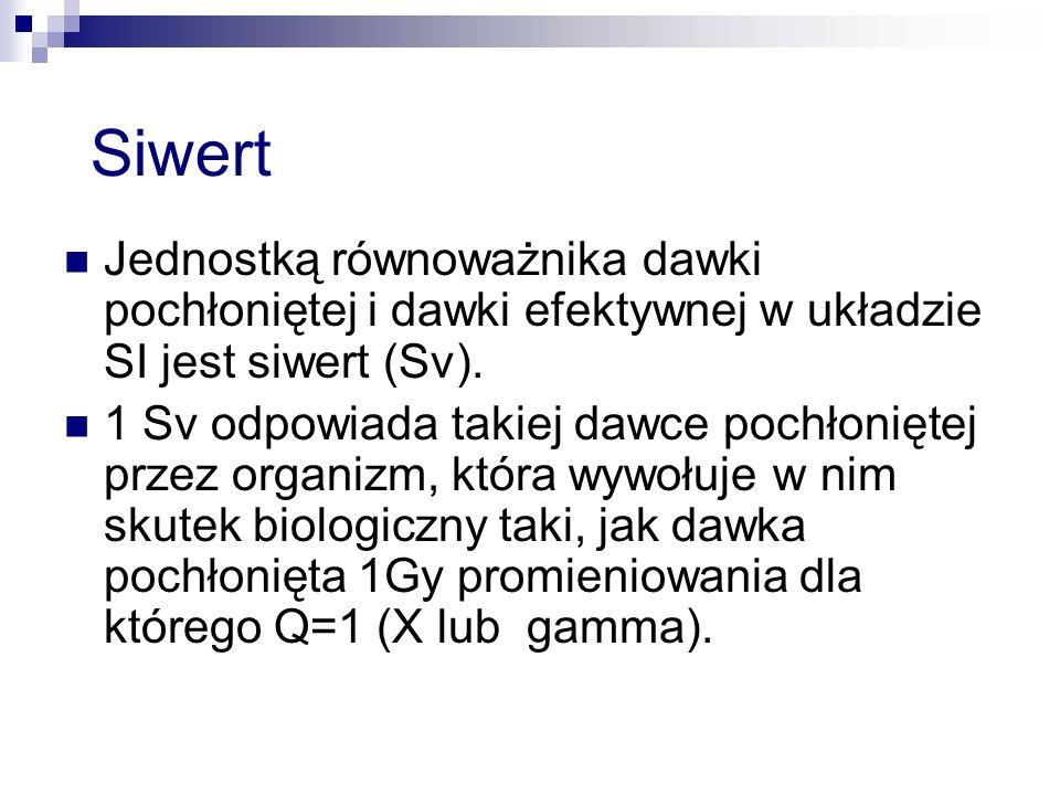 Siwert Jednostką równoważnika dawki pochłoniętej i dawki efektywnej w układzie SI jest siwert (Sv).