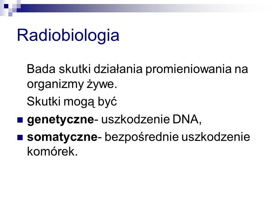 Radiobiologia Bada skutki działania promieniowania na organizmy żywe.
