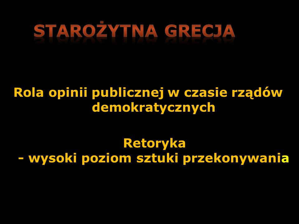 Starożytna Grecja Rola opinii publicznej w czasie rządów demokratycznych Retoryka - wysoki poziom sztuki przekonywania