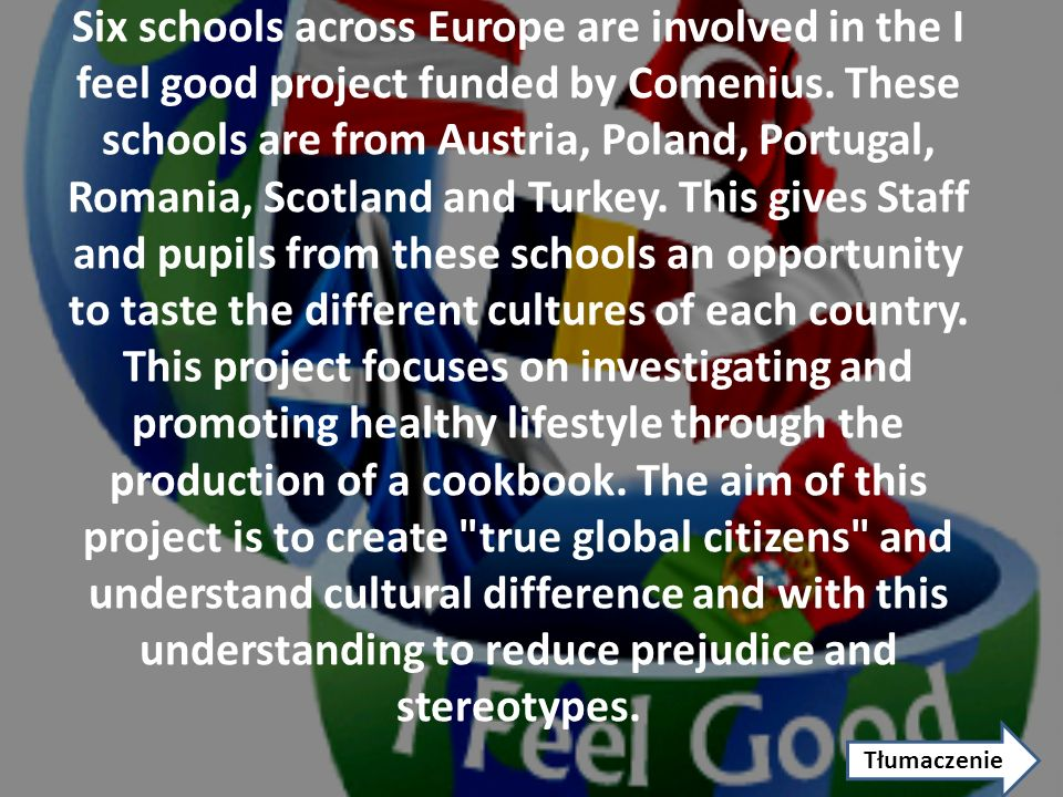 Six schools across Europe are involved in the I feel good project funded by Comenius. These schools are from Austria, Poland, Portugal, Romania, Scotland and Turkey. This gives Staff and pupils from these schools an opportunity to taste the different cultures of each country. This project focuses on investigating and promoting healthy lifestyle through the production of a cookbook. The aim of this project is to create true global citizens and understand cultural difference and with this understanding to reduce prejudice and stereotypes.