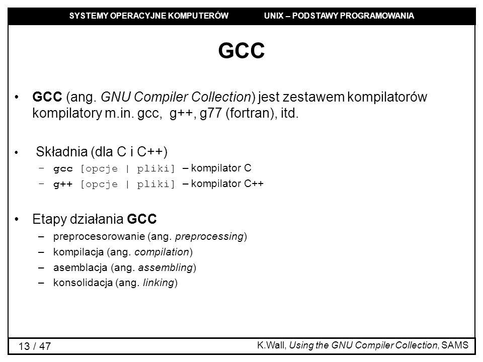 GCC GCC (ang. GNU Compiler Collection) jest zestawem kompilatorów kompilatory m.in. gcc, g++, g77 (fortran), itd.
