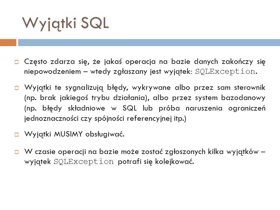Wyjątki SQL Często zdarza się, że jakaś operacja na bazie danych zakończy się niepowodzeniem – wtedy zgłaszany jest wyjątek: SQLException.