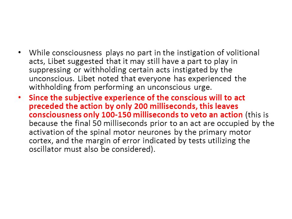 While consciousness plays no part in the instigation of volitional acts, Libet suggested that it may still have a part to play in suppressing or withholding certain acts instigated by the unconscious. Libet noted that everyone has experienced the withholding from performing an unconscious urge.